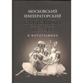 Евдокимова А. (ред.) Московский Императорский Большой театр в фотографиях: 1860-1917