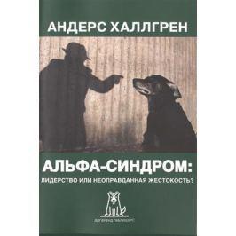 Халлгрен А. Альфа-синдром: лидерство или неоправданная жестокость? 2-е издание