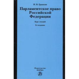 Гранкин И. Парламентское право Российской Федерации. Курс лекций. 2-е издание, переработанное и дополненное