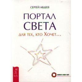 Авдеев С. Портал света: для тех, кто Хочет…