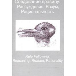 Драгалина-Черная Е., Долгоруков В. (ред.) Следование правилу: рассуждение, разум, рациональность / Rule Following: Reasoning, Reason, Rationality