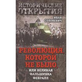 Солоневич И. Революция, которой не было, или великая фальшивка февраля