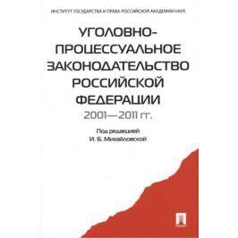 Михайловская И. (ред.) Уголовно-процессуальное законодательство Российской Федерации 2001-2011 гг.