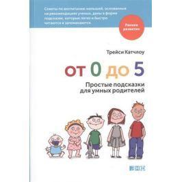 Катчлоу Т. От 0 до 5. Простые подсказки для умных родителей