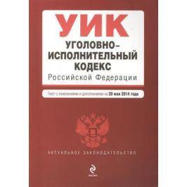 Дегтярева Т. (ред.) Уголовно-исполнительный кодекс Российской Федерации. Текст с изменениями и дополнениями на 20 мая 2014 года