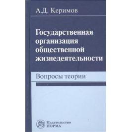 Керимов А. Государственная организация общественной жизнедеятельности. Вопросы теории