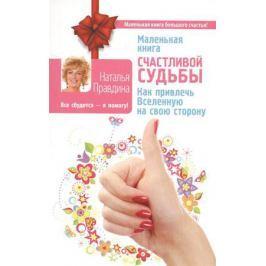 Правдина Н. Маленькая книга счастливой судьбы. Как привлечь Вселенную на свою сторону
