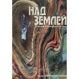 Назаров В., Тарасов А. (ред.) Над Землей. Ошеломляющие спутниковые снимки Земли