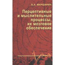 Маршинин Б. Перцептивные и мыслительные процессы, их мозговое обеспечение. Монография