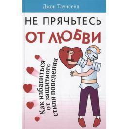 Таунсенд Дж. Не прячьтесь от любви. Как избавиться от защитного стиля поведения