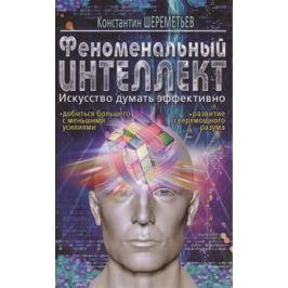 Шереметьев К. Феноменальный интеллект. Искусство думать эффективно