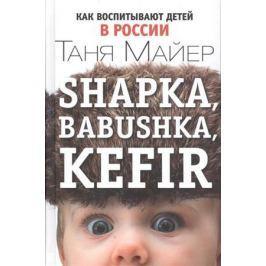 Майер Т. Shapka, babushka, kefir. Как воспитывают детей в России
