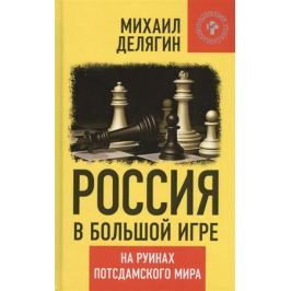 Делягин М. Россия в большой игре. На руинах потсдамского мира