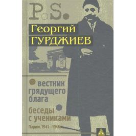 Гурджиев Г. Вестник грядущего блага Беседы с учениками