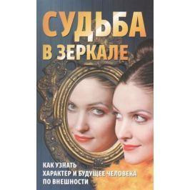 Алексанова М. (сост.) Судьба в зеркале: Как узнать характер и будущее человека по внешности