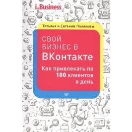 Полякова Т., Поляков Е. Свой бизнес в ВКонтакте. Как привлекать по 100 клиентов в день