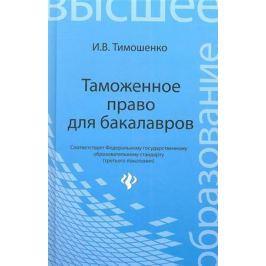 Тимошенко И. Таможенное право для бакалавров. Учебник