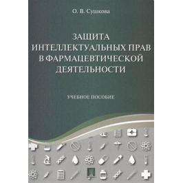 Сушкова О. Защита интеллектуальных прав в фармацевтической деятельности. Учебное пособие
