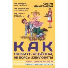 Дмитриева К. Как любить ребенка, не боясь избаловать
