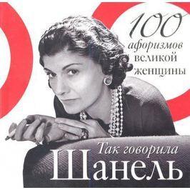 Шанель К. Так говорила Шанель. 100 афоризмов великой женщины