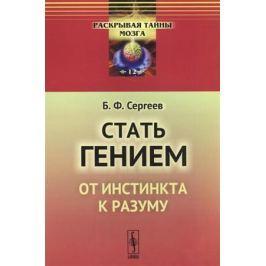 Сергеев Б. Стать гением. От инстинкта к разуму