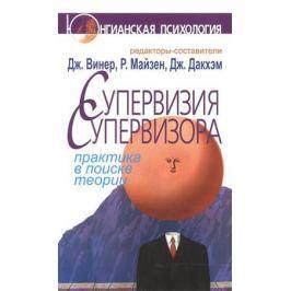 Винер Дж., Майзен Р., Дакхэм Дж. (ред.) Супервизия супервизора. Практика в поиске теории