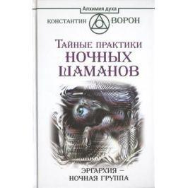 Ворон К. Тайные практики ночных шаманов. Эргархи - Ночная группа