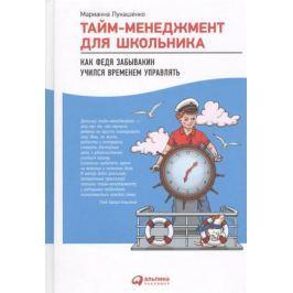 Лукашенко М. Тайм-менеджмент для школьника. Как Федя Забывакин учился временем управлять