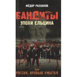 Раззаков Ф. Бандиты эпохи Ельцина, или Россия, кровью умытая.