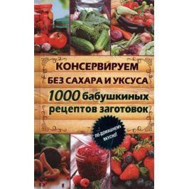 Кара Е. (сост.) Консервируем без сахара и уксуса. 1000 бабушкиных рецептов заготовок