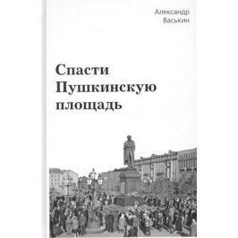 Васькин А. Спасти Пушкинскую площадь