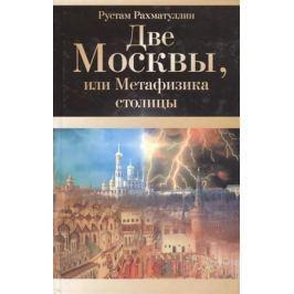 Рахматуллин Р. Две Москвы или Метафизика столицы