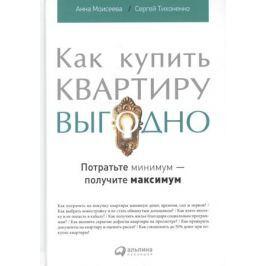 Моисеева А., Тихоненко С. Как купить квартиру выгодно: Потратьте минимум - получите максимум