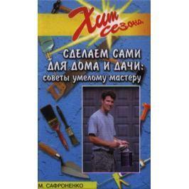 Сафроненко В. Сделаем сами для дома и дачи. Советы умелому мастеру
