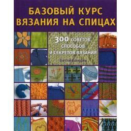 Банден Б. Базовый курс вязания на спицах. 300 советов, способов и секретов вязания