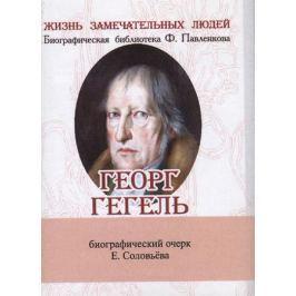 Соловьев Е. Георг Гегель. Его жизнь и философская деятельность. Биографический очерк (миниатюрное издание)