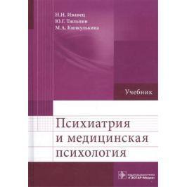 Иванец Н., Тюльпин Ю., Кинкулькина М. Психиатрия и медицинская психология. Учебник