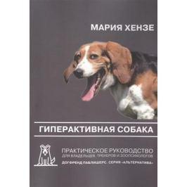 Хензе М. Гиперактивная собака. Практическое руководство для владельцев, тренеров и зоопсихологов. 2-е издание
