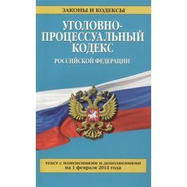 Дегтярева Т. (ред.) Уголовно-процессуальный кодекс Российской Федерации. Текст с изменениями и дополнениями на 1 февраля 2014 года