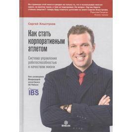 Хлыстунов С. Как стать корпоративным атлетом. Система управления работоспособностью и качеством жизни