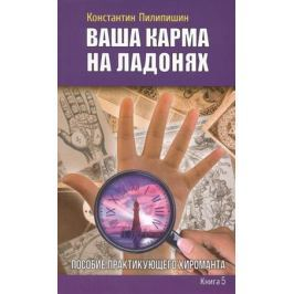 Пилипишин К. Ваша карма на ладонях. Книга 5. Пособие практикующего хироманта