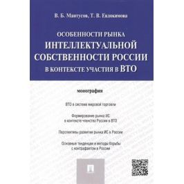 Мантусов В., Евдокимова Т. Особенности рынка интеллектуальной собственности России в контексте участия в ВТО: монография