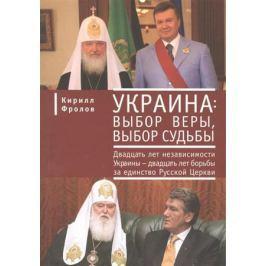 Фролов К. Украина: выбор веры, выбор судьбы. Двадцать лет независимости Украины - двадцать лет борьбы за единство Русской Церкви
