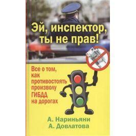 Нариньяни А., Довлатова А. Эй, инспектор, ты не прав! Все о том, как противостоять произволу ГИБДД на дорогах