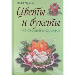 Чудина Ю. Цветы и букеты из овощей и фруктов