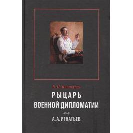 Винокуров В. Рыцарь военной дипломатии граф А.А.Игнатьев