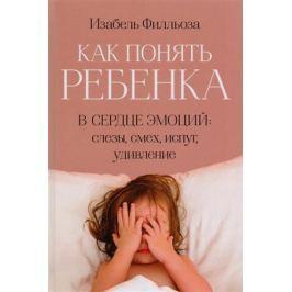 Филльоза И. Как понять ребенка. В сердце эмоций: слезы, смех, испуг, удивление