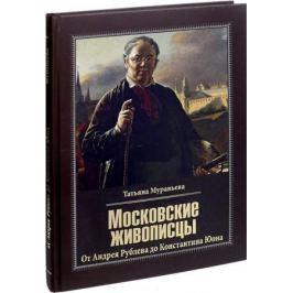 Муравьева Т. Московские живописцы. От Андрея Рублева до Константина Юона
