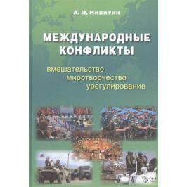 Никитин А. Международные конфликты. Вмешательство, миротворчество, урегулирование. Учебник