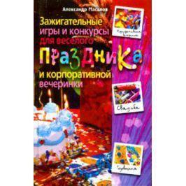 Масалов А. Зажигательные игры и конкурсы для вес. празд. и корпор. вечер.